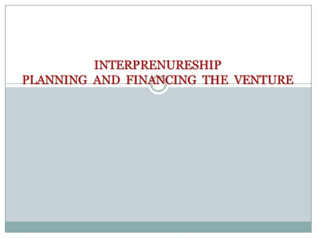 INTERPRENURESHIP PLANNING AND FINANCING THE VENTURE