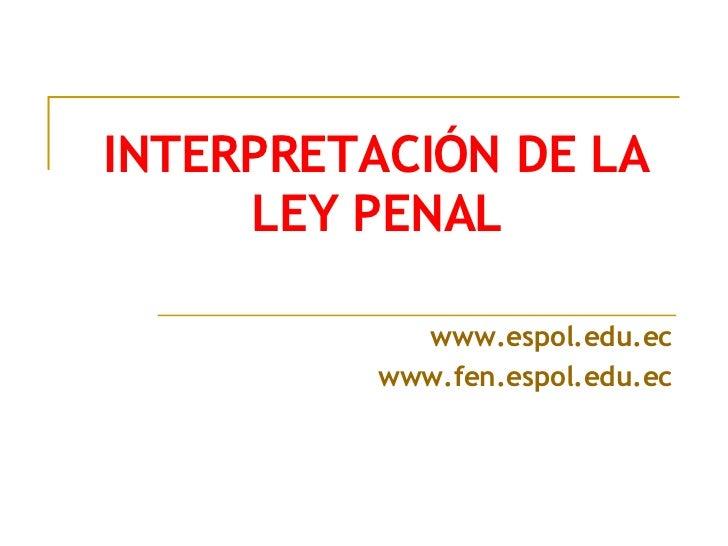 INTERPRETACIÓN DE LA LEY PENAL www.espol.edu.ec www.fen.espol.edu.ec
