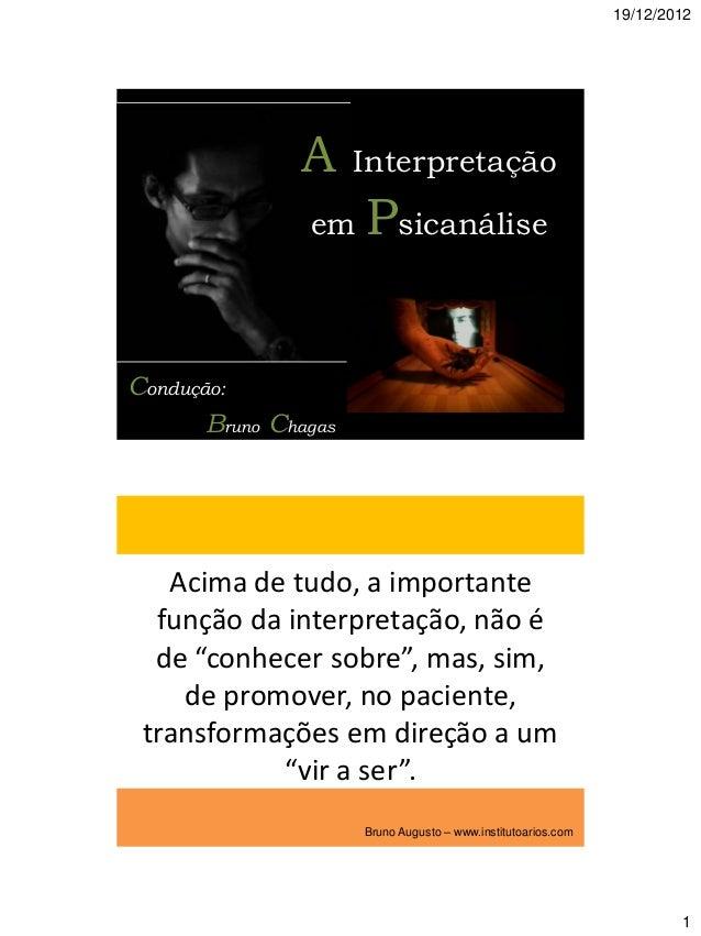 19/12/2012  A  Interpretação  em  Psicanálise  Condução: Bruno Chagas  Acima de tudo, a importante função da interpretação...