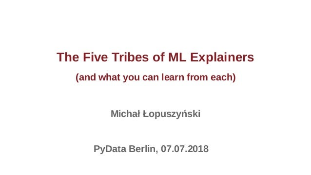 The Five Tribes of ML Explainers (and what you can learn from each) Michał Łopuszyński PyData Berlin, 07.07.2018