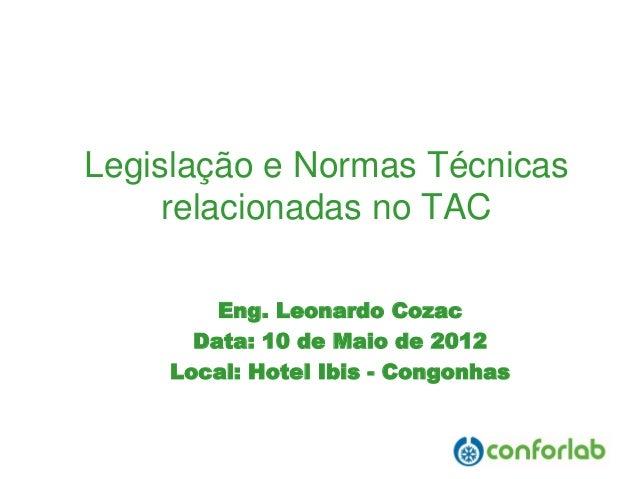 Legislação e Normas Técnicas relacionadas no TAC  Eng. Leonardo Cozac  Data: 10 de Maio de 2012  Local: Hotel Ibis -Congon...