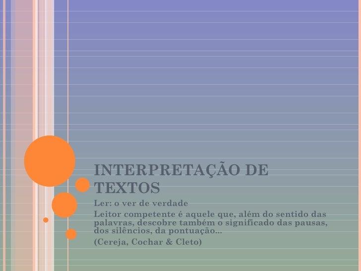 INTERPRETAÇÃO DE TEXTOS Ler: o ver de verdade Leitor competente é aquele que, além do sentido das palavras, descobre també...