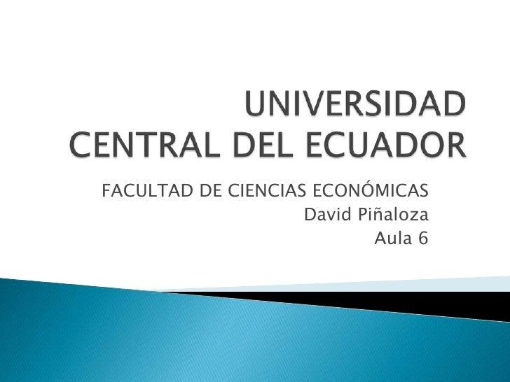 UNIVERSIDAD CENTRAL DEL ECUADOR<br />FACULTAD DE CIENCIAS ECONÓMICAS<br />David Piñaloza<br />Aula 6<br />