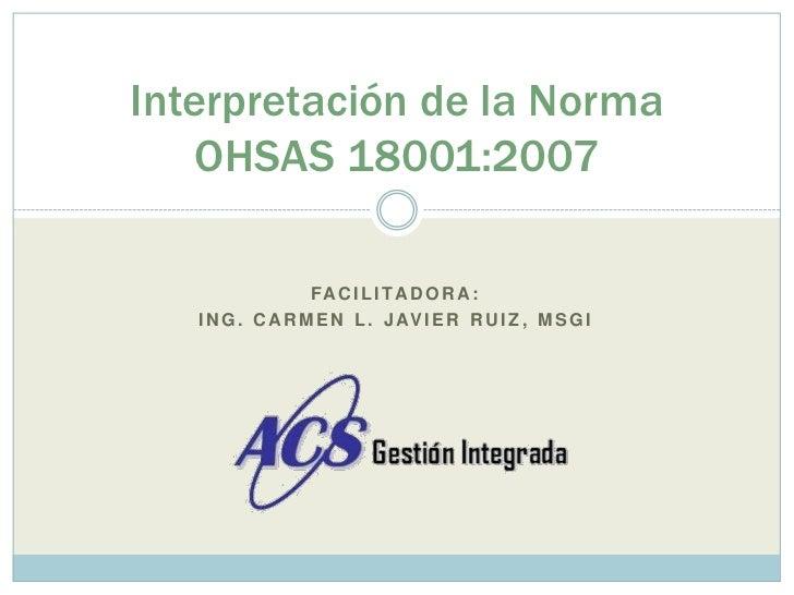 Facilitadora:<br />Ing. Carmen L. javierruiz, msgi<br />Interpretación de la Norma OHSAS 18001:2007<br />