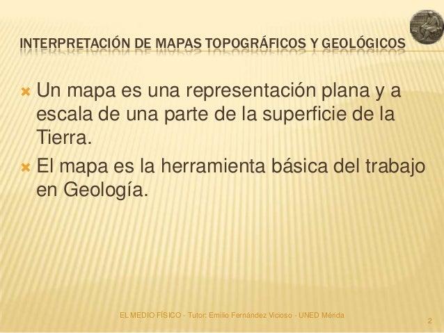 INTERPRETACIÓN DE MAPAS TOPOGRÁFICOS Y GEOLÓGICOS Un mapa es una representación plana y a  escala de una parte de la supe...