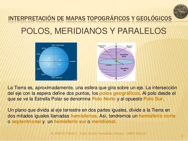 INTERPRETACIÓN DE MAPAS TOPOGRÁFICOS Y GEOLÓGICOS      POLOS, MERIDIANOS Y PARALELOSLa Tierra es, aproximadamente, una esf...