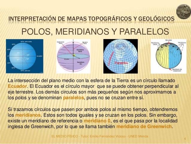 INTERPRETACIÓN DE MAPAS TOPOGRÁFICOS Y GEOLÓGICOS      POLOS, MERIDIANOS Y PARALELOSLa intersección del plano medio con la...