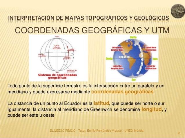 INTERPRETACIÓN DE MAPAS TOPOGRÁFICOS Y GEOLÓGICOS   COORDENADAS GEOGRÁFICAS Y UTMTodo punto de la superficie terrestre es ...