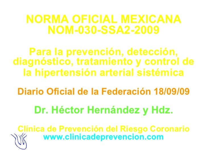NORMA OFICIAL MEXICANA     NOM-030-SSA2-2009    Para la prevención, detección,diagnóstico, tratamiento y control de  la hi...