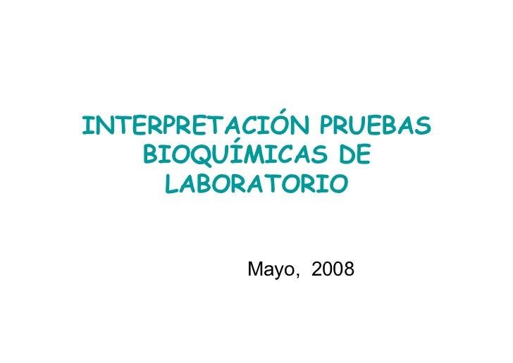 INTERPRETACIÓN PRUEBAS    BIOQUÍMICAS DE      LABORATORIO          Mayo, 2008