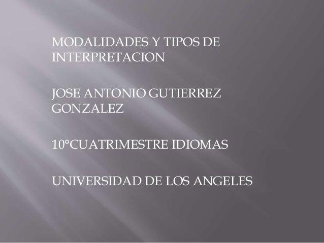 MODALIDADES Y TIPOS DE  INTERPRETACION  JOSE ANTONIO GUTIERREZ  GONZALEZ  10°CUATRIMESTRE IDIOMAS  UNIVERSIDAD DE LOS ANGE...
