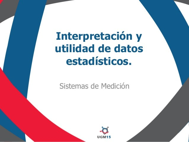 Interpretación y utilidad de datos estadísticos. Sistemas de Medición