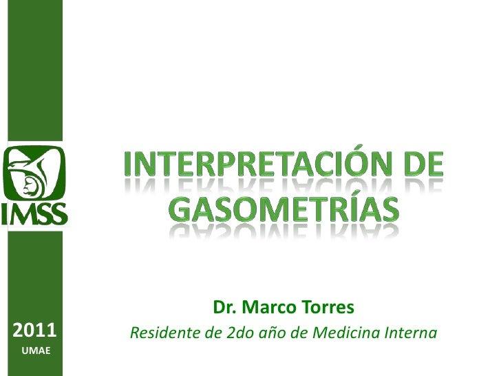 Interpretación DE Gasometrías<br />Dr. Marco Torres <br />Residente de 2do año de Medicina Interna<br />