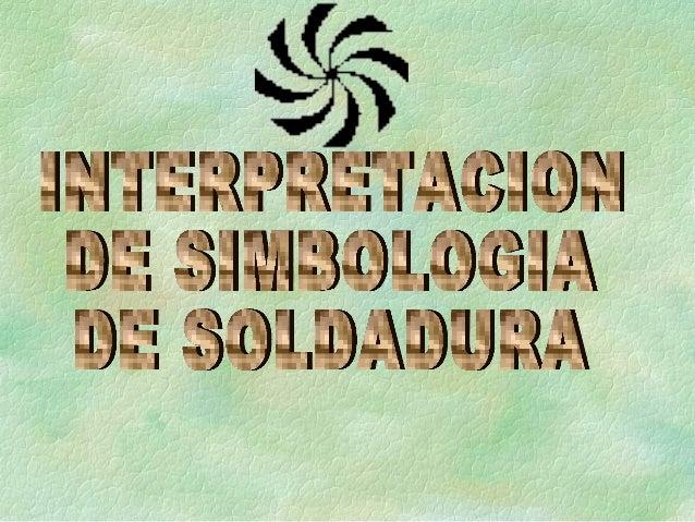 SIMBOLOGIA AWS OBJETIVO AL FINAL DE ESTA LECCION, USTED ENTENDERA COMO USA EL SISTEMA DE SIMBOLOGIA DE SOLDADURA SEGÚN LA ...