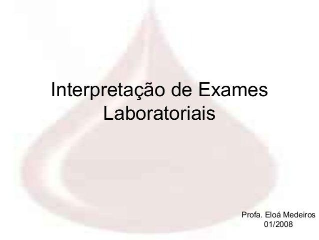 Interpretação de Exames      Laboratoriais                    Profa. Eloá Medeiros                           01/2008