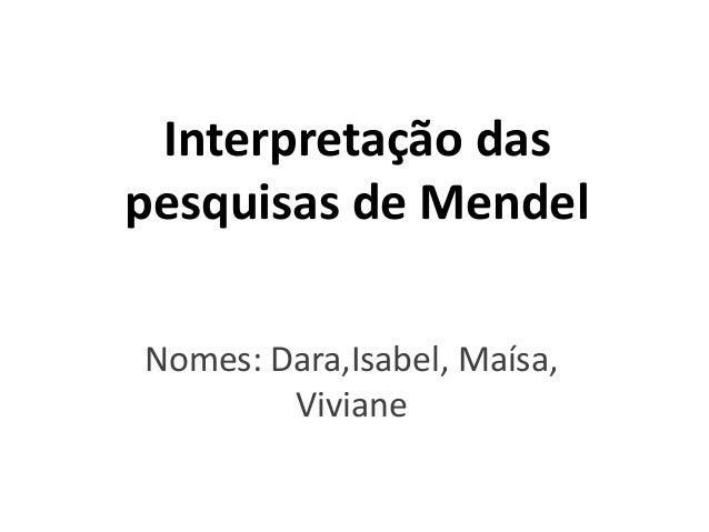Interpretação das pesquisas de Mendel Nomes: Dara,Isabel, Maísa, Viviane