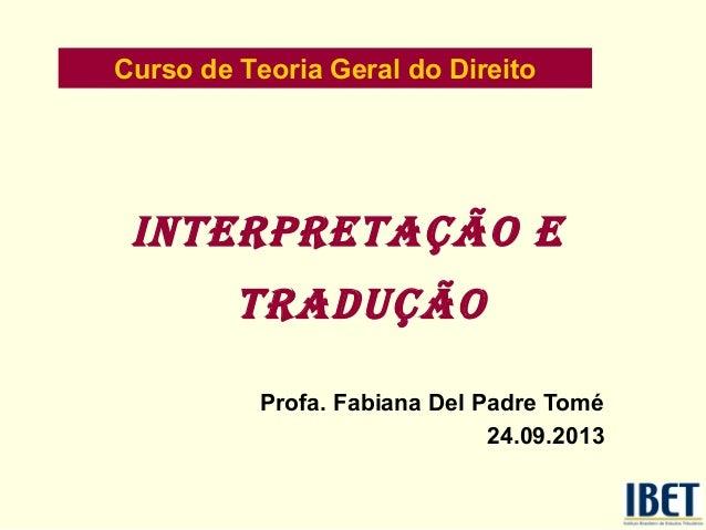 Curso de Teoria Geral do Direito  INTERPRETAÇÃO E TRADUÇÃO Profa. Fabiana Del Padre Tomé 24.09.2013