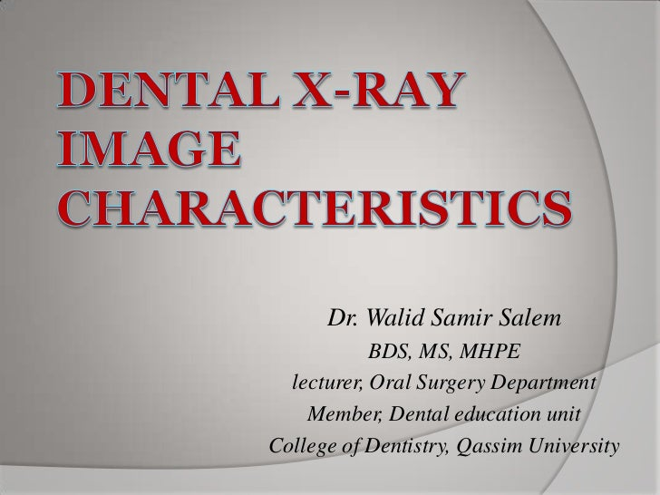 Dental X-ray Image Characteristics<br />Dr. Walid Samir Salem<br />BDS, MS, MHPE<br />lecturer, Oral Surgery Department<br...
