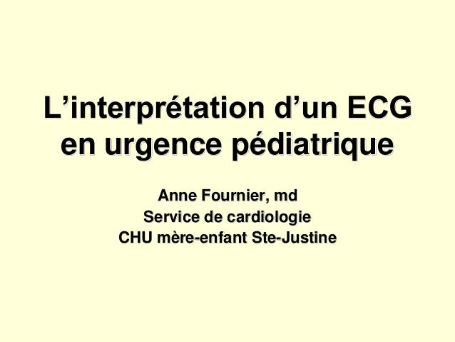 L'interprétation d'un ECG en urgence pédiatrique Anne Fournier, md Service de cardiologie CHU mère-enfant Ste-Justine