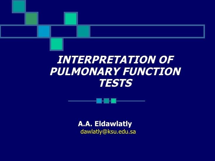 INTERPRETATION OF PULMONARY FUNCTION TESTS A.A. Eldawlatly  [email_address]
