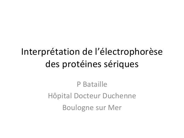 Interprétation de l'électrophorèse des protéines sériques  P Bataille  Hôpital Docteur Duchenne  Boulogne sur Mer