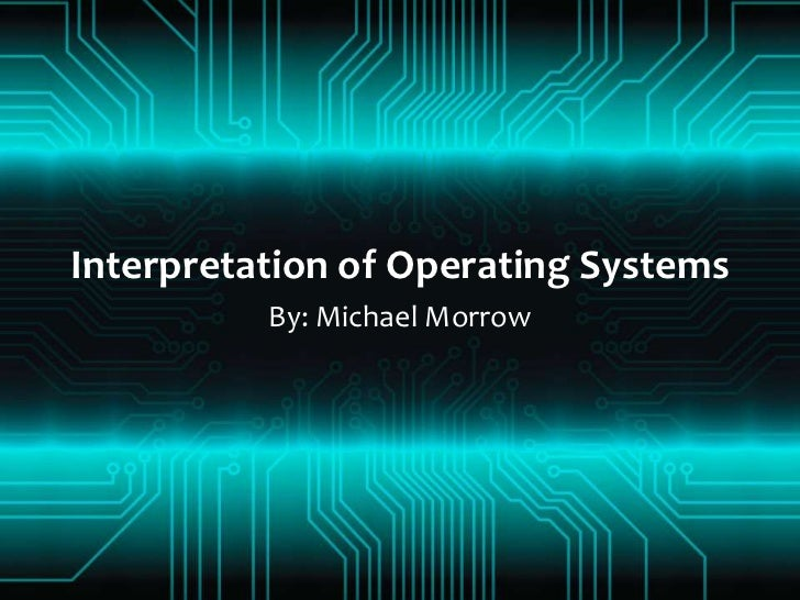 Interpretation of Operating Systems<br />By: Michael Morrow<br />