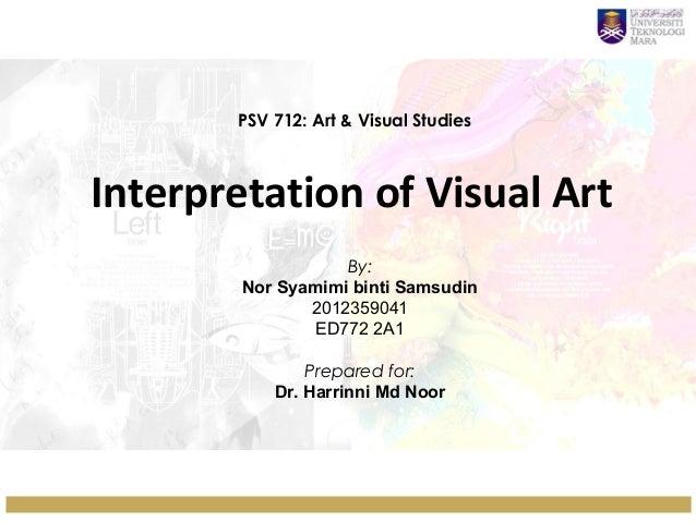 PSV 712: Art & Visual Studies  Interpretation of Visual Art By: Nor Syamimi binti Samsudin 2012359041 ED772 2A1 Prepared f...