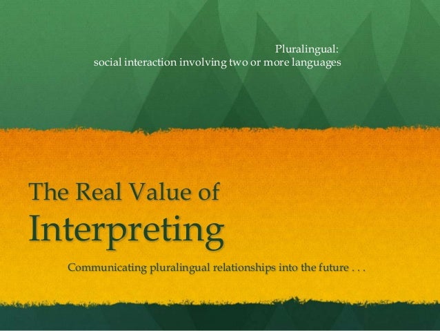 The Real Value ofInterpretingCommunicating pluralingual relationships into the future . . .Pluralingual:social interaction...