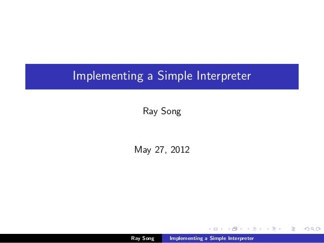 Implementing a Simple Interpreter Ray Song  May 27, 2012  Ray Song  Implementing a Simple Interpreter