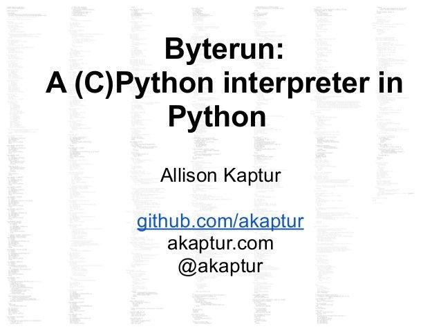Byterun: A (C)Python interpreter in Python Allison Kaptur github.com/akaptur akaptur.com @akaptur