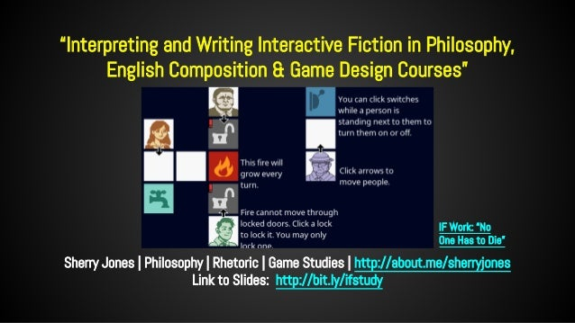 """""""Interpreting and Writing Interactive Fiction in Philosophy, English Composition & Game Design Courses"""" Sherry Jones 