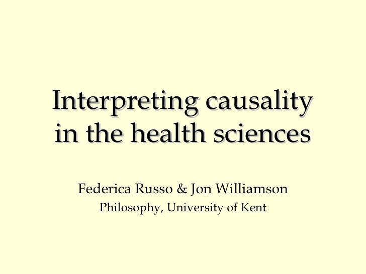 Interpreting causality in the health sciences Federica Russo & Jon Williamson Philosophy, University of Kent