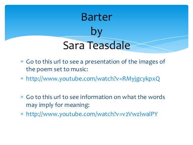sara teasdale barter essay Life has loveliness to sell, all beautiful and splendid things, blue waves whitened  on a cliff, soaring fire that sways and sings, and children's faces looking up.