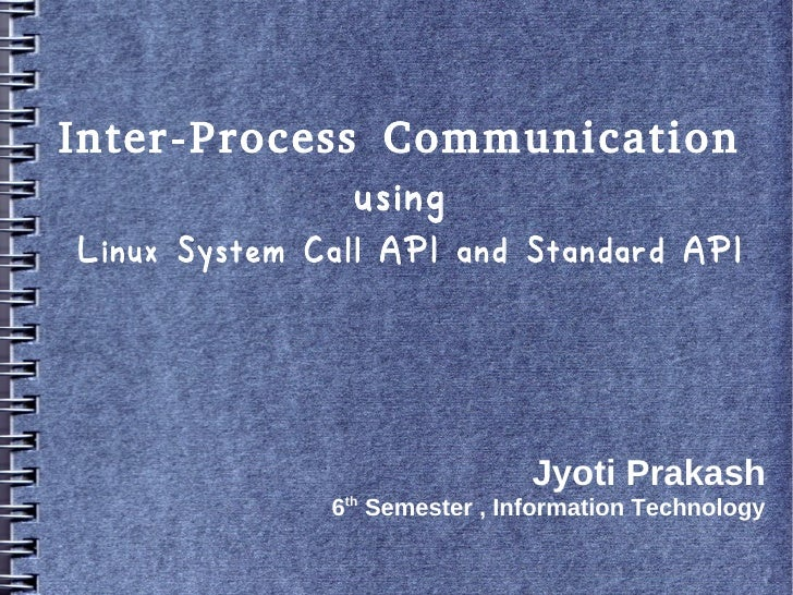Inter-Process Communication             usingLinux System Call API and Standard API                               Jyoti Pr...