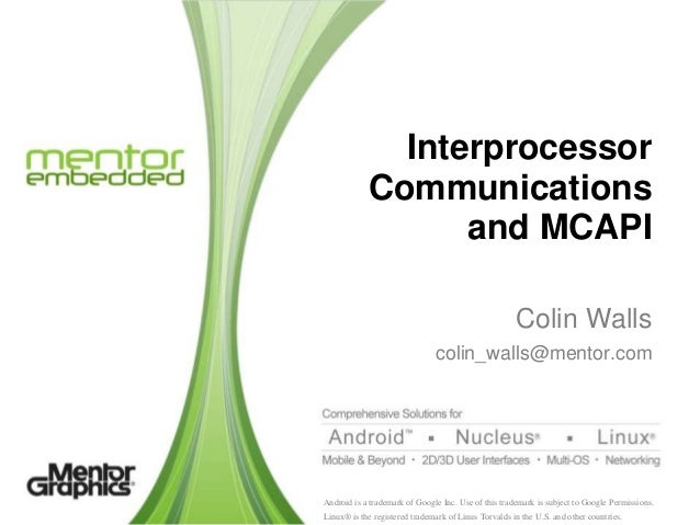 Interprocessor Communications and MCAPI Colin Walls colin_walls@mentor.com  Android is a trademark of Google Inc. Use of t...