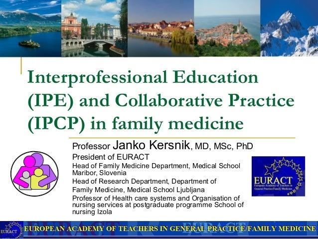 Interprofessional Education (IPE) and Collaborative Practice (IPCP) in family medicine Professor Janko Kersnik, MD, MSc, ...