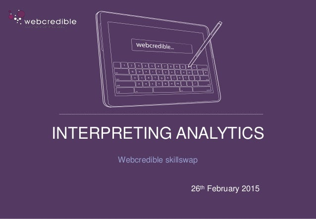 INTERPRETING ANALYTICS Webcredible skillswap 26th February 2015