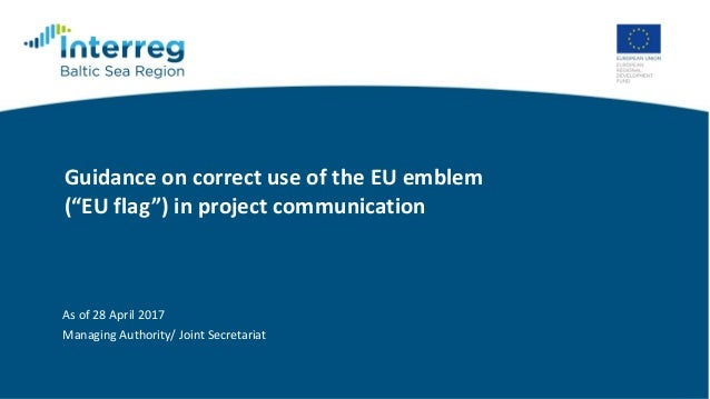 """Guidance on correct use of the EU emblem (""""EU flag"""") in project communication As of 28 April 2017 Managing Authority/ Join..."""