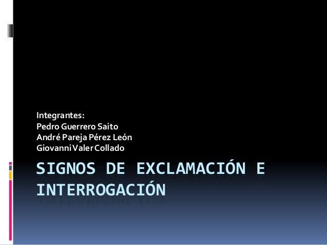 Integrantes:Pedro Guerrero SaitoAndré Pareja Pérez LeónGiovanni Valer ColladoSIGNOS DE EXCLAMACIÓN EINTERROGACIÓN