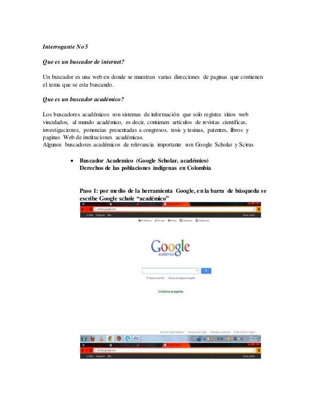 Interrogante No 5  Que es un buscador de internet?  Un buscador es una web en donde se muestran varias direcciones de pagi...