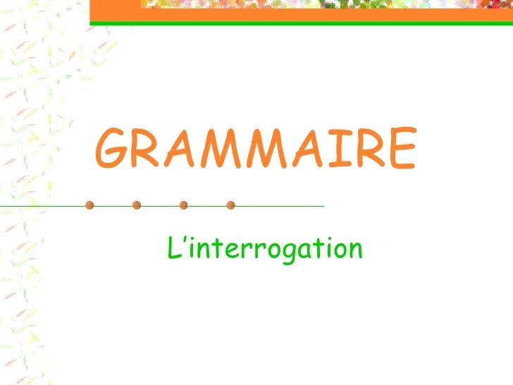 GRAMMAIRE L'interrogation