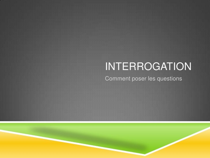 Interrogation<br />Comment poser les questions<br />
