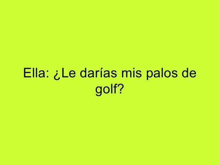 Ella: ¿Le darías mis palos de golf?