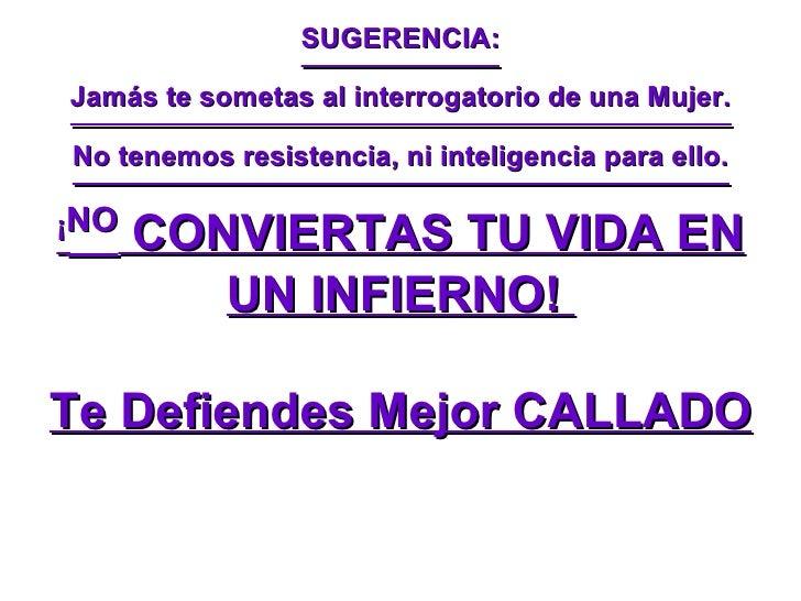 SUGERENCIA: Jamás te sometas al interrogatorio de una Mujer. No tenemos resistencia, ni inteligencia para ello. ¡ NO  CONV...