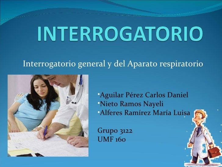 Interrogatorio general y del Aparato respiratorio <ul><li>Aguilar Pérez Carlos Daniel </li></ul><ul><li>Nieto Ramos Nayeli...
