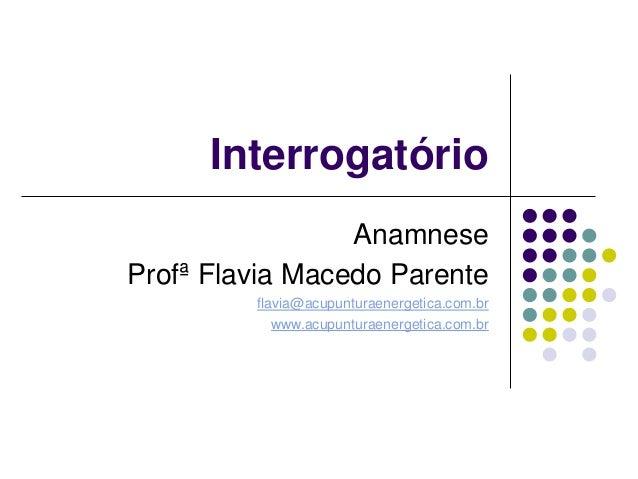 Interrogatório Anamnese Profª Flavia Macedo Parente flavia@acupunturaenergetica.com.br www.acupunturaenergetica.com.br