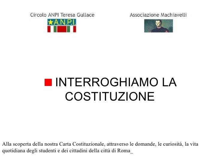 <ul><li>INTERROGHIAMO LA COSTITUZIONE </li></ul>Alla scoperta della nostra Carta Costituzionale, attraverso le domande, le...