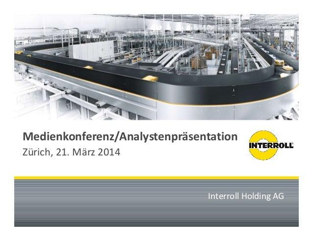 Medienkonferenz/Analystenpräsentation  Zürich, 21. März 2014  Interroll Holding AG