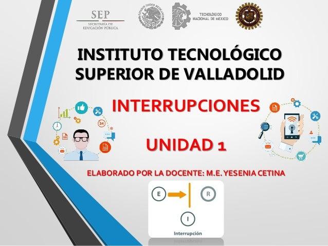 INSTITUTO TECNOLÓGICO SUPERIOR DE VALLADOLID INTERRUPCIONES UNIDAD 1 ELABORADO POR LA DOCENTE: M.E.YESENIA CETINA