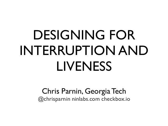 DESIGNING FOR INTERRUPTION AND LIVENESS Chris Parnin, Georgia Tech @chrisparnin ninlabs.com checkbox.io